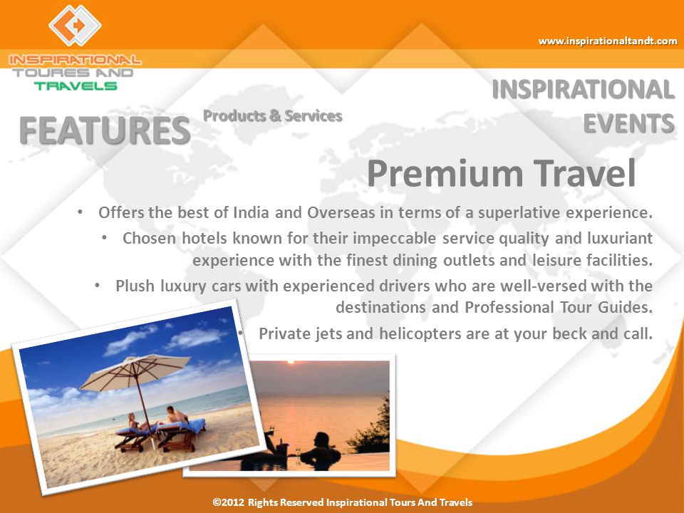 ©2012 Rights Reserved Inspirational Tours And Travels INSPIRATIONALEVENTS FEATURES Products & Services Premium Travel www.inspirationaltandt.com Offers the best of India and Overseas in terms of a superlative experience.