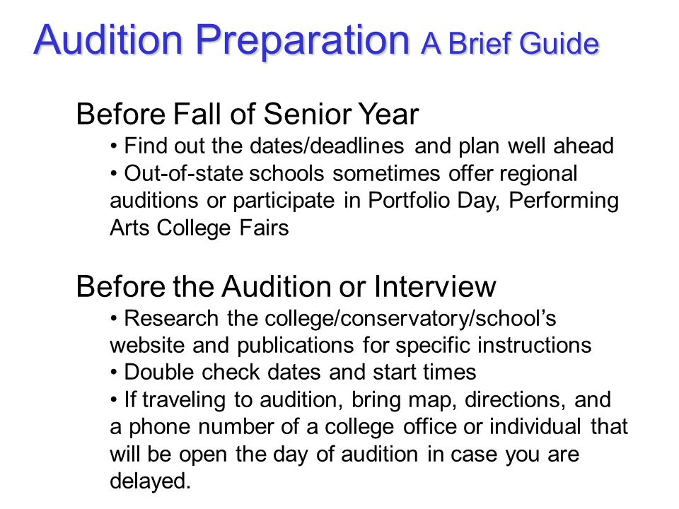 Before Fall of Senior Year Find out the dates/deadlines and plan well ahead Out-of-state schools sometimes offer regional auditions or participate in Portfolio Day, Performing Arts College Fairs Before the Audition or Interview Research the college/conservatory/school's website and publications for specific instructions Double check dates and start times If traveling to audition, bring map, directions, and a phone number of a college office or individual that will be open the day of audition in case you are delayed.