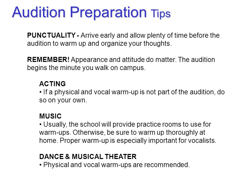 PUNCTUALITY - Arrive early and allow plenty of time before the audition to warm up and organize your thoughts.