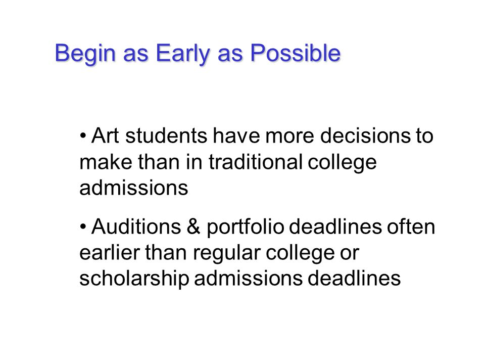 Begin as Early as Possible Art students have more decisions to make than in traditional college admissions Auditions & portfolio deadlines often earlier than regular college or scholarship admissions deadlines
