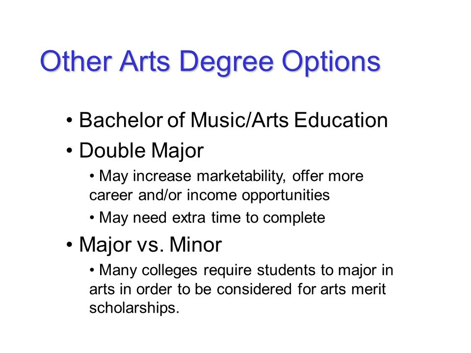 Other Arts Degree Options Bachelor of Music/Arts Education Double Major May increase marketability, offer more career and/or income opportunities May need extra time to complete Major vs.