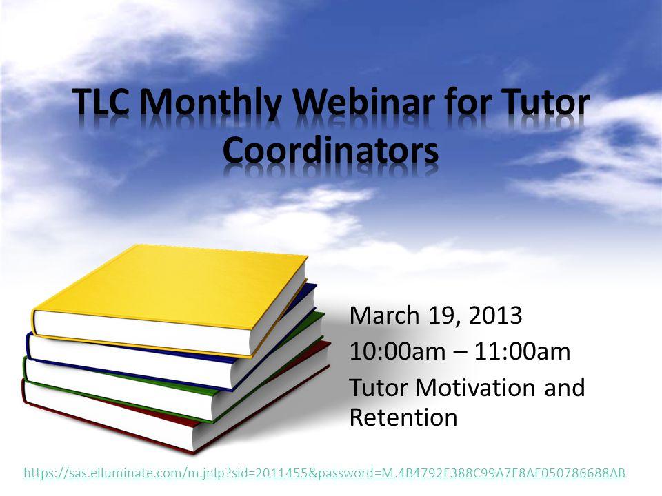 March 19, 2013 10:00am – 11:00am Tutor Motivation and Retention https://sas.elluminate.com/m.jnlp?sid=2011455&password=M.4B4792F388C99A7F8AF050786688A