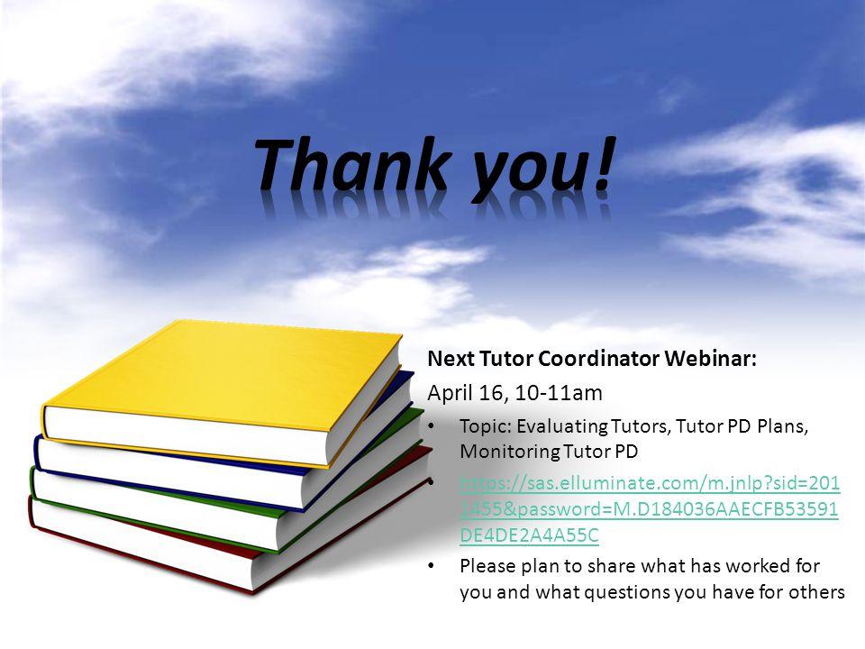 Next Tutor Coordinator Webinar: April 16, 10-11am Topic: Evaluating Tutors, Tutor PD Plans, Monitoring Tutor PD https://sas.elluminate.com/m.jnlp?sid=