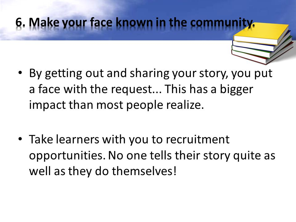 By getting out and sharing your story, you put a face with the request... This has a bigger impact than most people realize. Take learners with you to