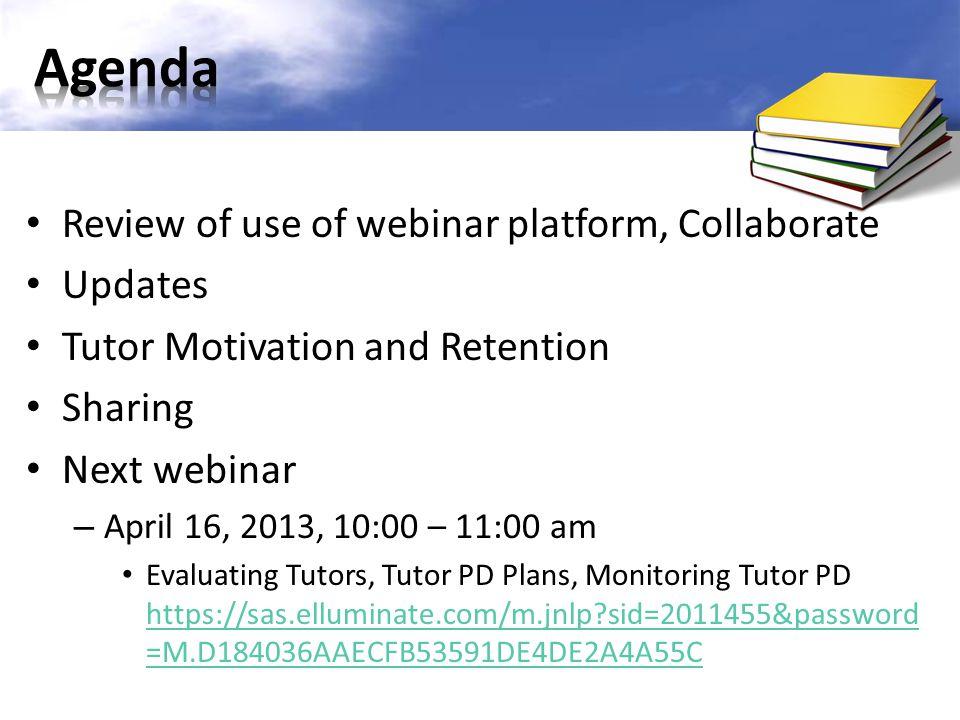 Review of use of webinar platform, Collaborate Updates Tutor Motivation and Retention Sharing Next webinar – April 16, 2013, 10:00 – 11:00 am Evaluati