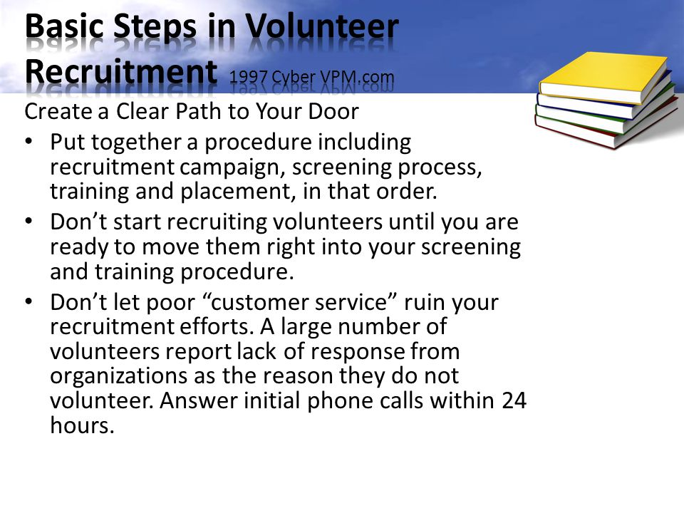 Create a Clear Path to Your Door Put together a procedure including recruitment campaign, screening process, training and placement, in that order. Do