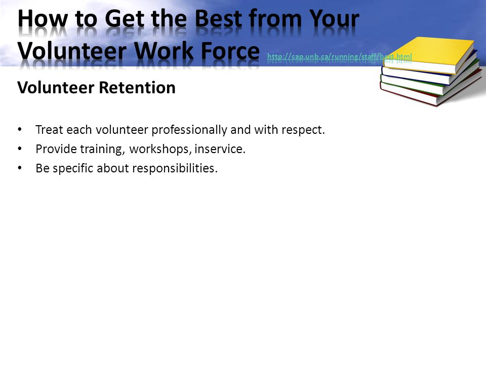 Volunteer Retention Treat each volunteer professionally and with respect. Provide training, workshops, inservice. Be specific about responsibilities.