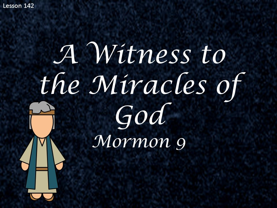 Lesson 142 A Witness to the Miracles of God Mormon 9