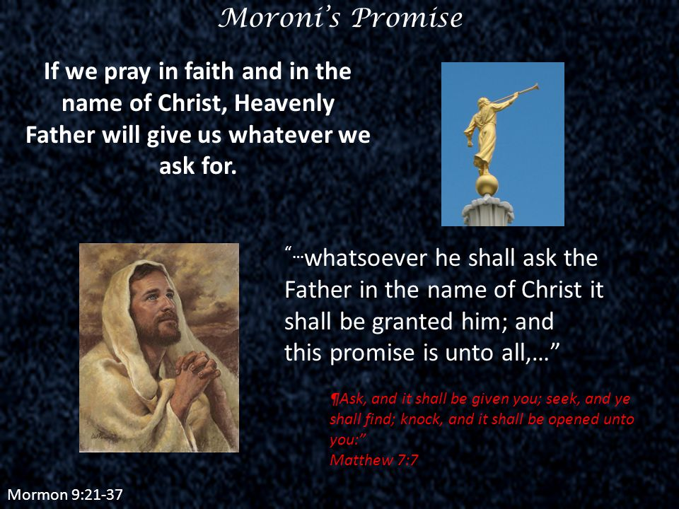 Mormon 9:21-37 Moroni's Promise If we pray in faith and in the name of Christ, Heavenly Father will give us whatever we ask for.