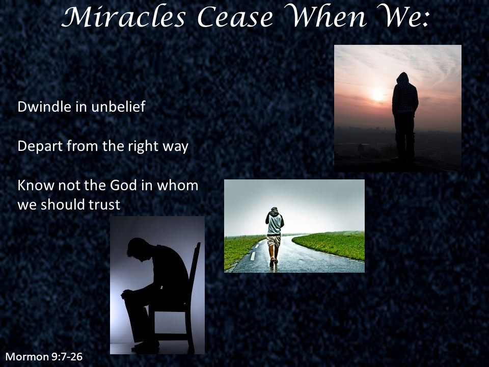Mormon 9:7-26 Miracles Cease When We: Dwindle in unbelief Depart from the right way Know not the God in whom we should trust