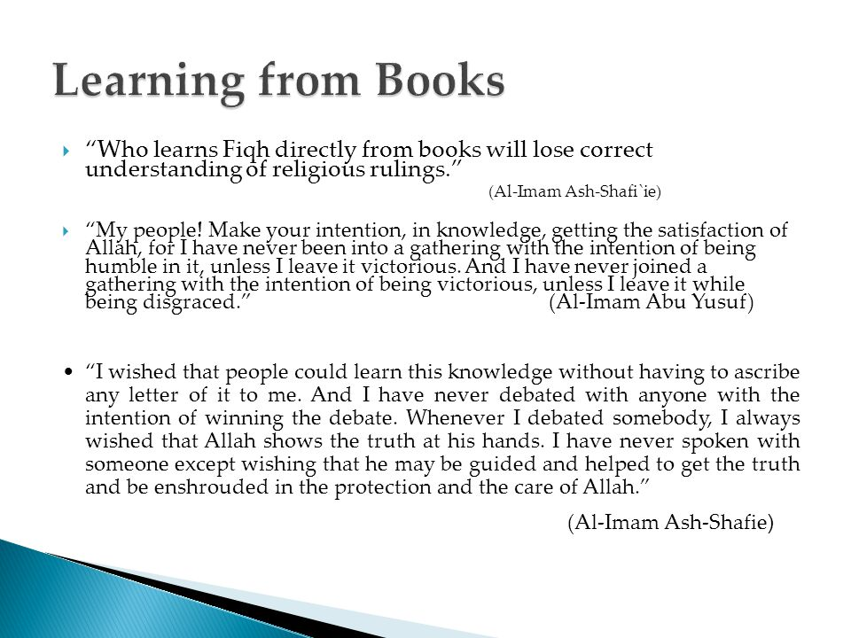  Who learns Fiqh directly from books will lose correct understanding of religious rulings. (Al-Imam Ash-Shafi`ie)  My people.