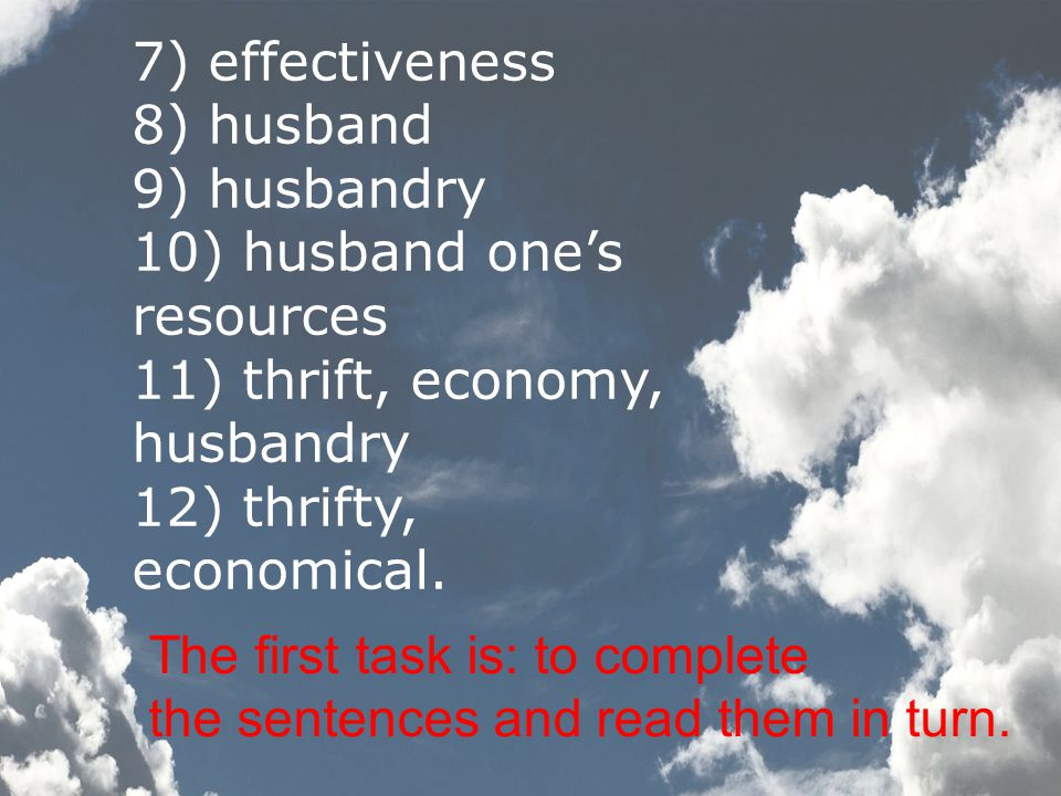 7) effectiveness 8) husband 9) husbandry 10) husband one's resources 11) thrift, economy, husbandry 12) thrifty, economical.