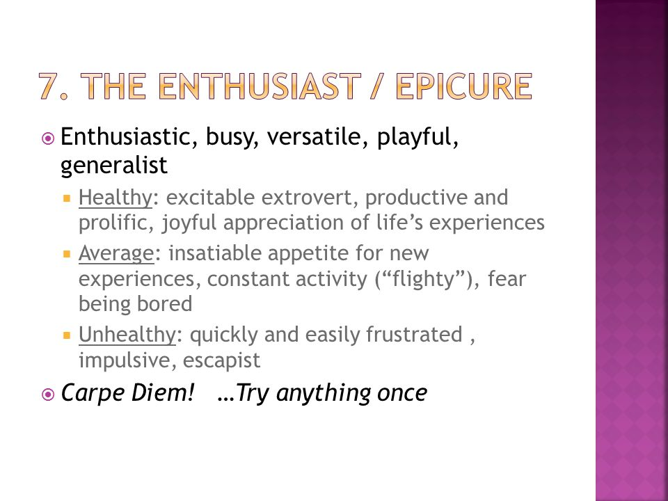  Enthusiastic, busy, versatile, playful, generalist  Healthy: excitable extrovert, productive and prolific, joyful appreciation of life's experiences  Average: insatiable appetite for new experiences, constant activity ( flighty ), fear being bored  Unhealthy: quickly and easily frustrated, impulsive, escapist  Carpe Diem.