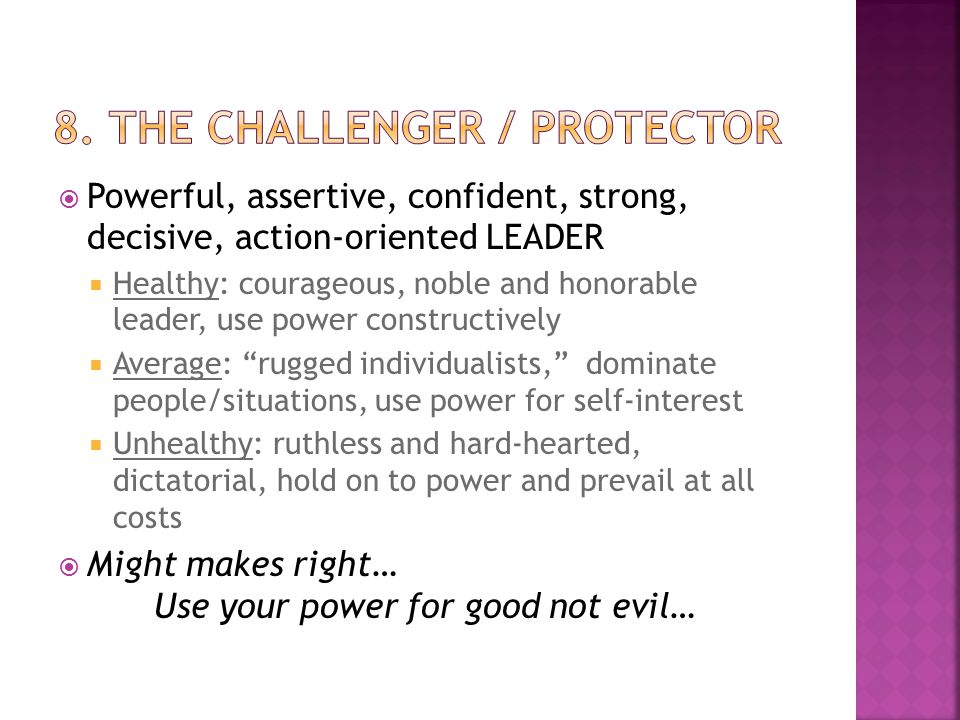  Powerful, assertive, confident, strong, decisive, action-oriented LEADER  Healthy: courageous, noble and honorable leader, use power constructively  Average: rugged individualists, dominate people/situations, use power for self-interest  Unhealthy: ruthless and hard-hearted, dictatorial, hold on to power and prevail at all costs  Might makes right… Use your power for good not evil…