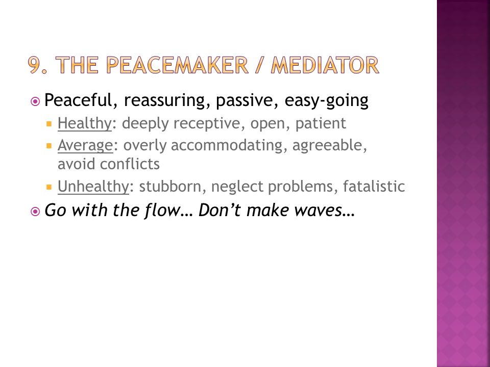  Peaceful, reassuring, passive, easy-going  Healthy: deeply receptive, open, patient  Average: overly accommodating, agreeable, avoid conflicts  Unhealthy: stubborn, neglect problems, fatalistic  Go with the flow… Don't make waves…