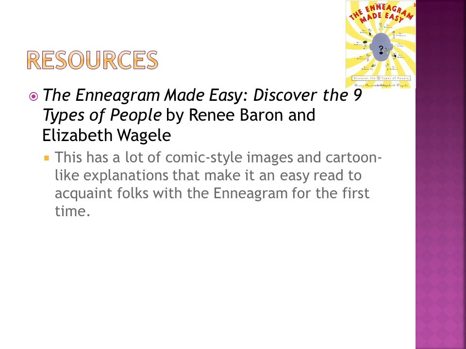  The Enneagram Made Easy: Discover the 9 Types of People by Renee Baron and Elizabeth Wagele  This has a lot of comic-style images and cartoon- like explanations that make it an easy read to acquaint folks with the Enneagram for the first time.