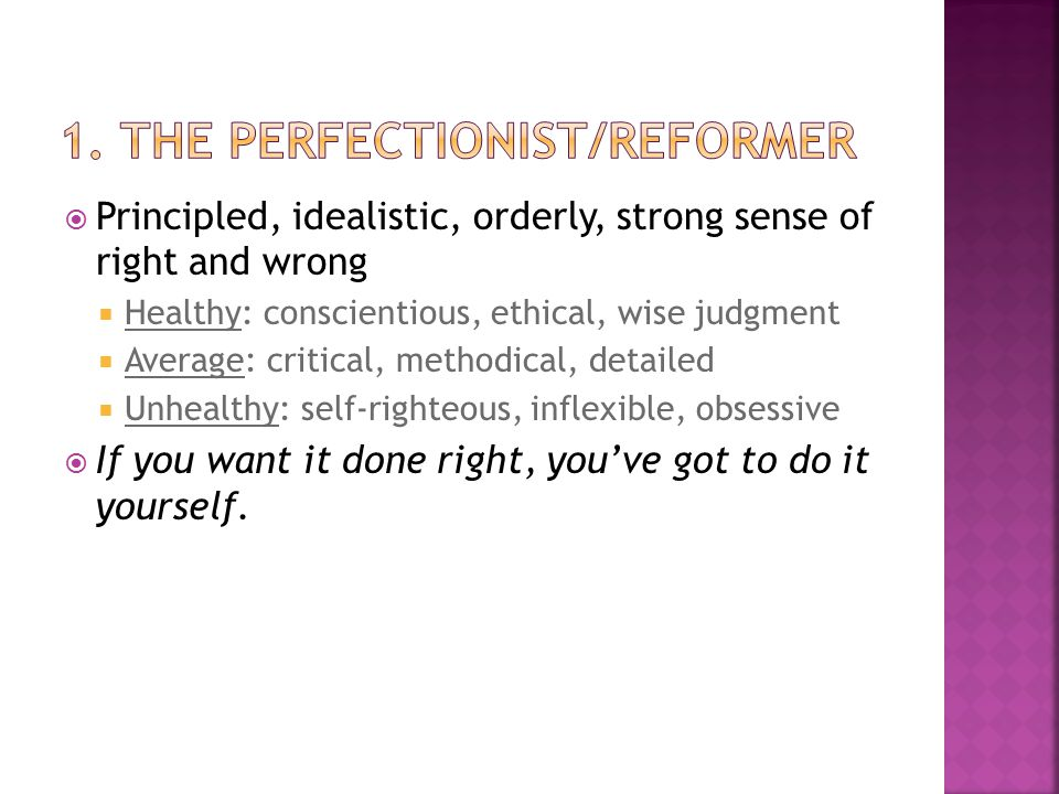  Principled, idealistic, orderly, strong sense of right and wrong  Healthy: conscientious, ethical, wise judgment  Average: critical, methodical, detailed  Unhealthy: self-righteous, inflexible, obsessive  If you want it done right, you've got to do it yourself.