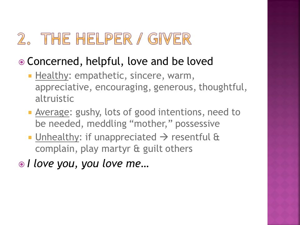  Concerned, helpful, love and be loved  Healthy: empathetic, sincere, warm, appreciative, encouraging, generous, thoughtful, altruistic  Average: gushy, lots of good intentions, need to be needed, meddling mother, possessive  Unhealthy: if unappreciated  resentful & complain, play martyr & guilt others  I love you, you love me…