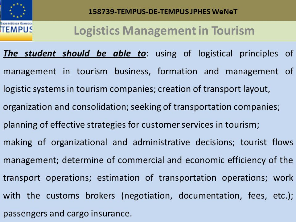 158739-TEMPUS-DE-TEMPUS JPHES WeNeT Logistics Management in Tourism The student should be able to: using of logistical principles of management in tourism business, formation and management of logistic systems in tourism companies; creation of transport layout, organization and consolidation; seeking of transportation companies; planning of effective strategies for customer services in tourism; making of organizational and administrative decisions; tourist flows management; determine of commercial and economic efficiency of the transport operations; estimation of transportation operations; work with the customs brokers (negotiation, documentation, fees, etc.); passengers and cargo insurance.