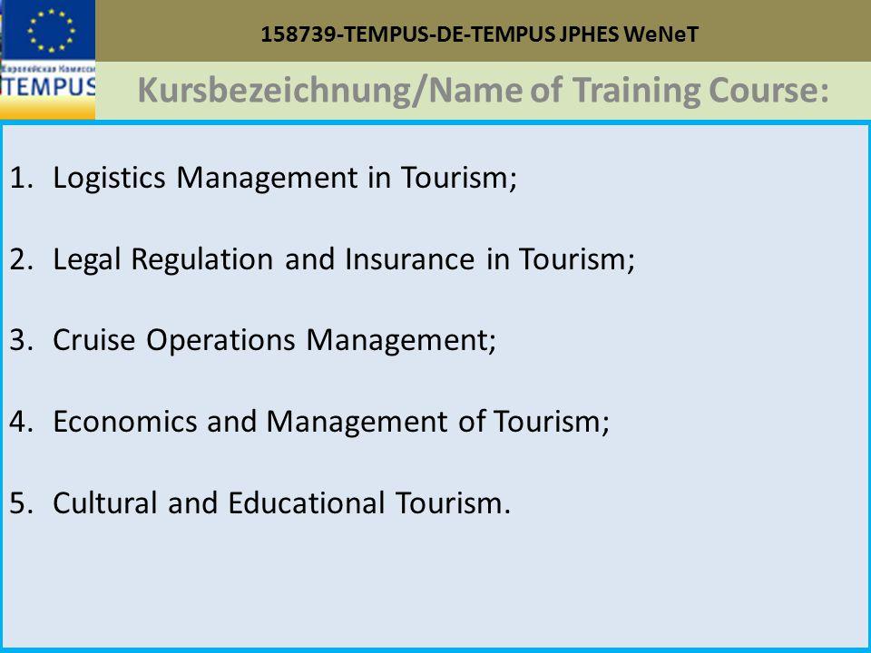158739-TEMPUS-DE-TEMPUS JPHES WeNeT Kursbezeichnung/Name of Training Course: 1.Logistics Management in Tourism; 2.Legal Regulation and Insurance in Tourism; 3.Cruise Operations Management; 4.Economics and Management of Tourism; 5.Cultural and Educational Tourism.