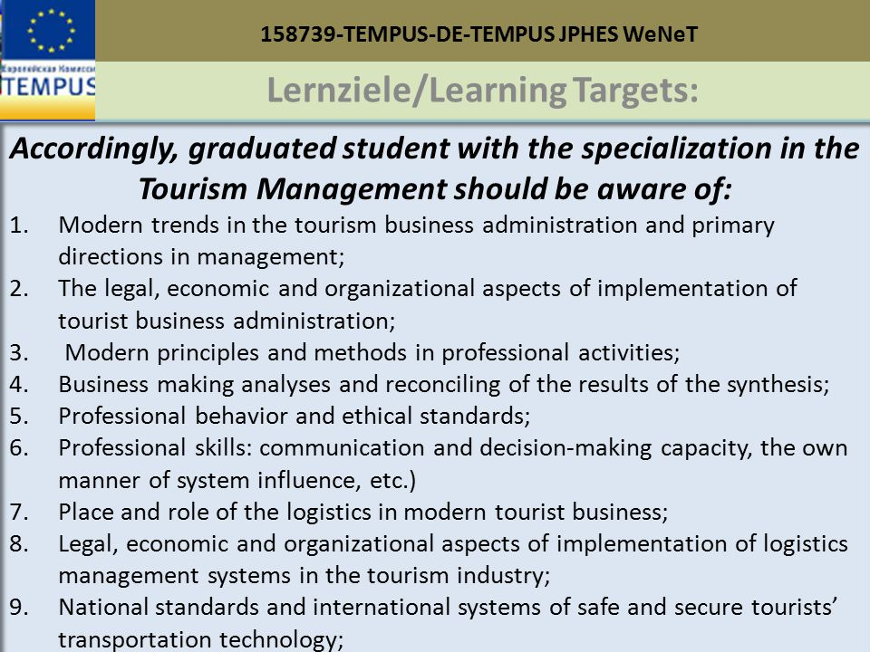 158739-TEMPUS-DE-TEMPUS JPHES WeNeT Lernziele/Learning Targets: Accordingly, graduated student with the specialization in the Tourism Management should be aware of: 1.Modern trends in the tourism business administration and primary directions in management; 2.The legal, economic and organizational aspects of implementation of tourist business administration; 3.