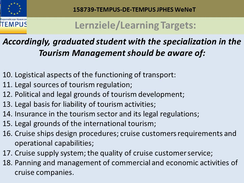 158739-TEMPUS-DE-TEMPUS JPHES WeNeT Lernziele/Learning Targets: Accordingly, graduated student with the specialization in the Tourism Management should be aware of: 10.Logistical aspects of the functioning of transport: 11.Legal sources of tourism regulation; 12.Political and legal grounds of tourism development; 13.Legal basis for liability of tourism activities; 14.Insurance in the tourism sector and its legal regulations; 15.Legal grounds of the international tourism; 16.Cruise ships design procedures; cruise customers requirements and operational capabilities; 17.Cruise supply system; the quality of cruise customer service; 18.Panning and management of commercial and economic activities of cruise companies.