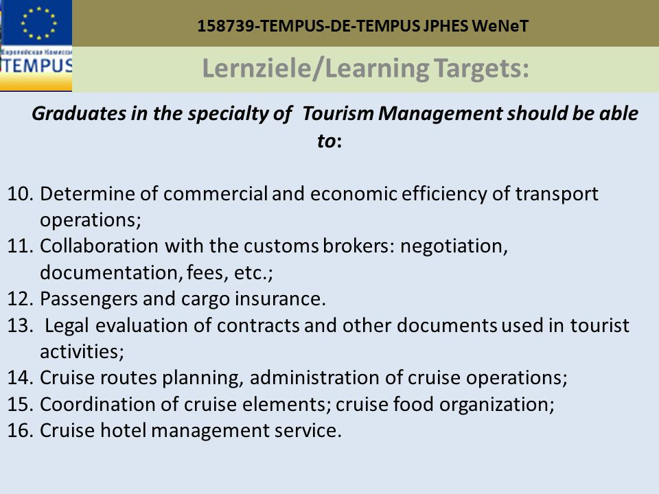 158739-TEMPUS-DE-TEMPUS JPHES WeNeT Lernziele/Learning Targets: Graduates in the specialty of Tourism Management should be able to: 10.Determine of commercial and economic efficiency of transport operations; 11.Collaboration with the customs brokers: negotiation, documentation, fees, etc.; 12.Passengers and cargo insurance.