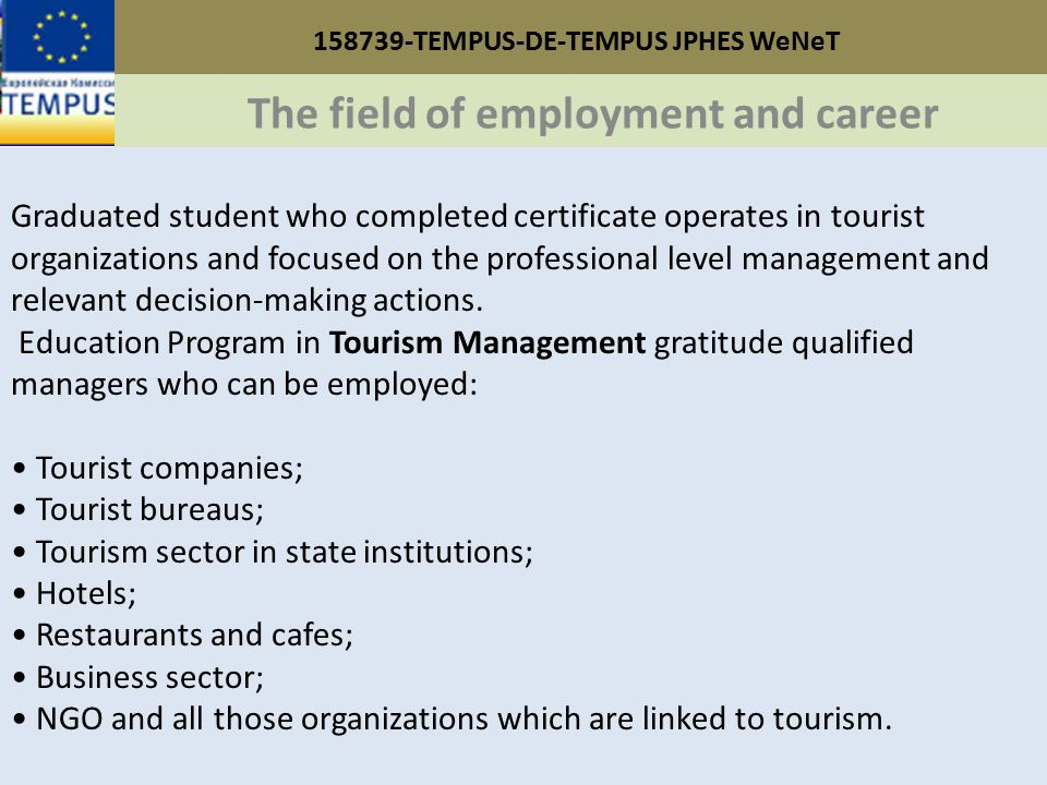 158739-TEMPUS-DE-TEMPUS JPHES WeNeT The field of employment and career Graduated student who completed certificate operates in tourist organizations and focused on the professional level management and relevant decision-making actions.