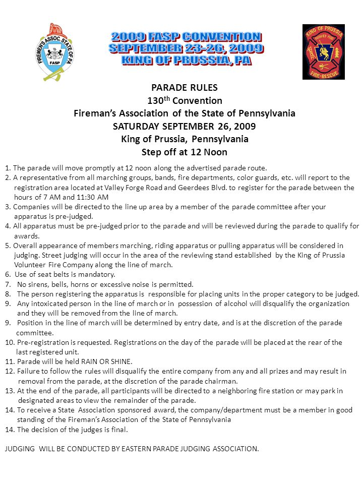 PARADE RULES 130 th Convention Fireman's Association of the State of Pennsylvania SATURDAY SEPTEMBER 26, 2009 King of Prussia, Pennsylvania Step off at 12 Noon 1.