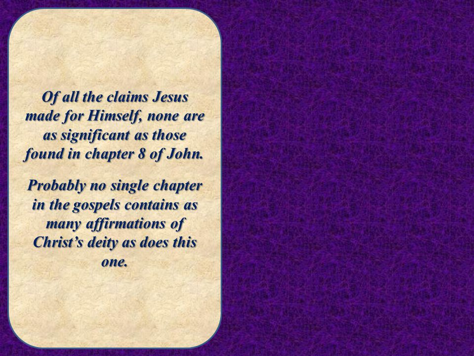 Of all the claims Jesus made for Himself, none are as significant as those found in chapter 8 of John.