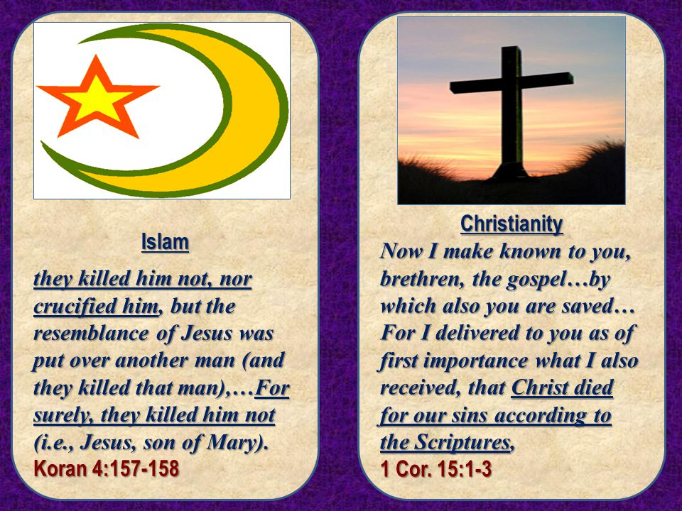 Islam they killed him not, nor crucified him, but the resemblance of Jesus was put over another man (and they killed that man),…For surely, they killed him not (i.e., Jesus, son of Mary).