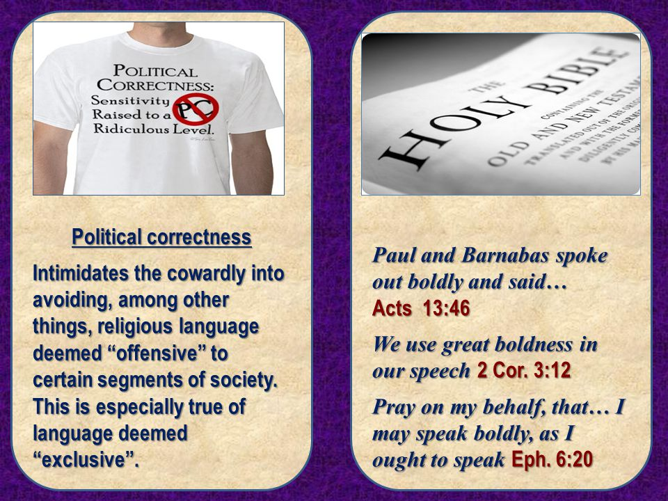 Political correctness Intimidates the cowardly into avoiding, among other things, religious language deemed offensive to certain segments of society.