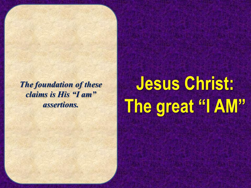 "The foundation of these claims is His ""I am"" assertions. Jesus Christ: The great ""I AM"""