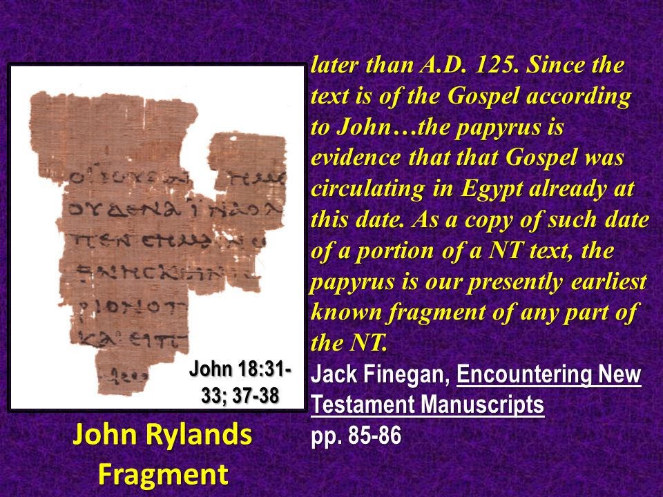 later than A.D. 125. Since the text is of the Gospel according to John…the papyrus is evidence that that Gospel was circulating in Egypt already at th