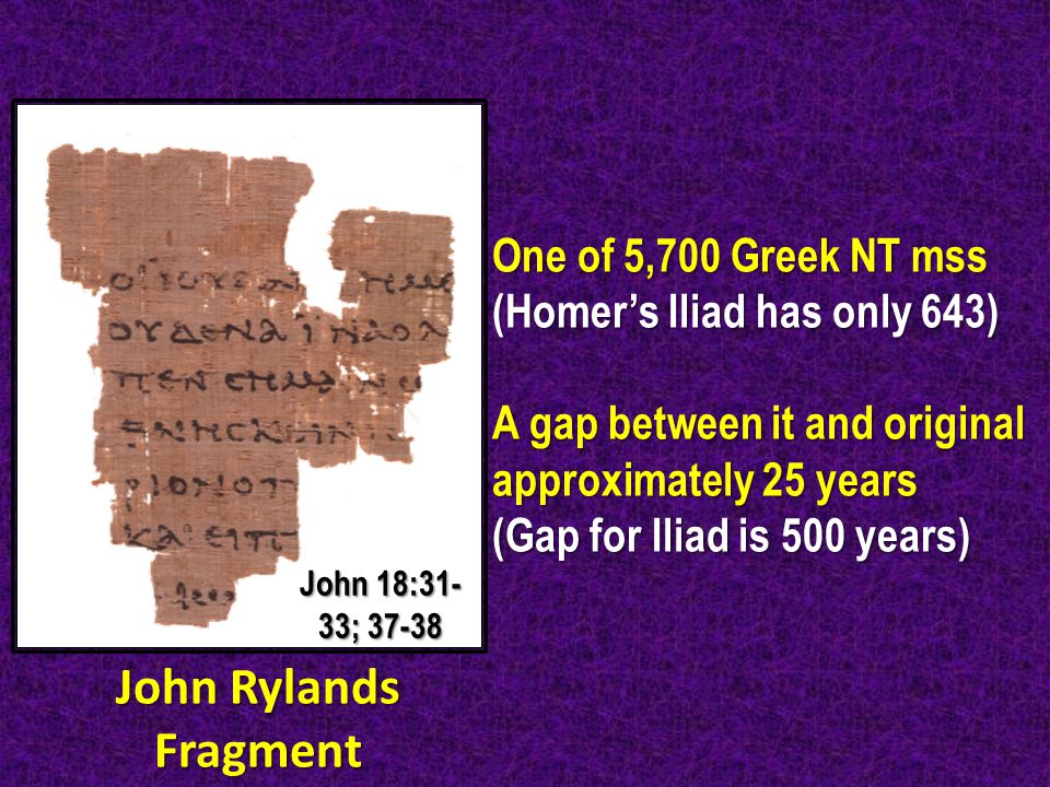 One of 5,700 Greek NT mss (Homer's Iliad has only 643) A gap between it and original approximately 25 years (Gap for Iliad is 500 years) John Rylands