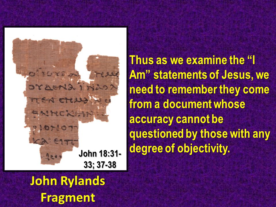 Thus as we examine the I Am statements of Jesus, we need to remember they come from a document whose accuracy cannot be questioned by those with any degree of objectivity.