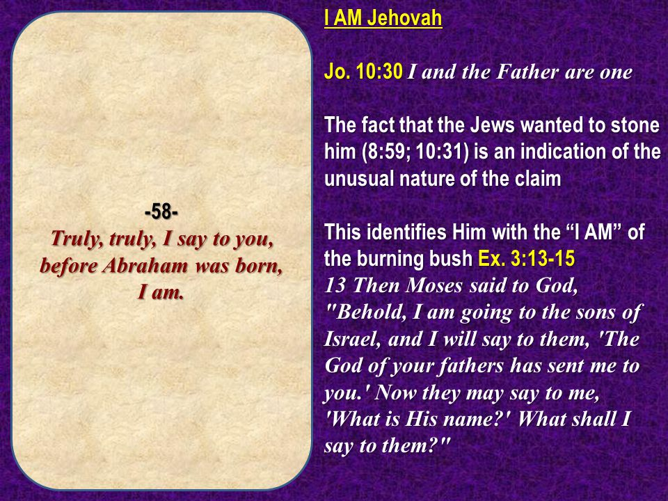 -58- Truly, truly, I say to you, before Abraham was born, I am. I AM Jehovah Jo. 10:30 I and the Father are one The fact that the Jews wanted to stone