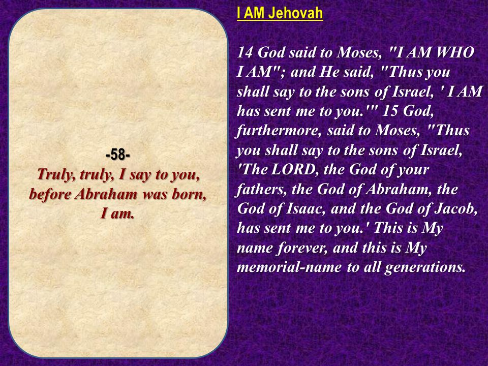 -58- Truly, truly, I say to you, before Abraham was born, I am.