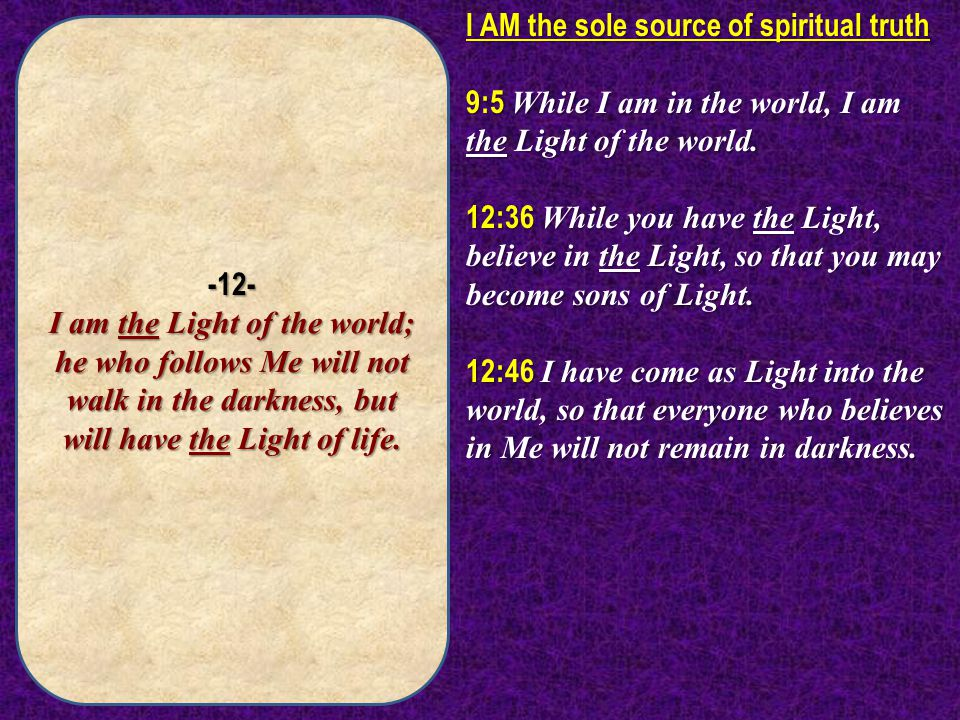 -12- I am the Light of the world; he who follows Me will not walk in the darkness, but will have the Light of life.