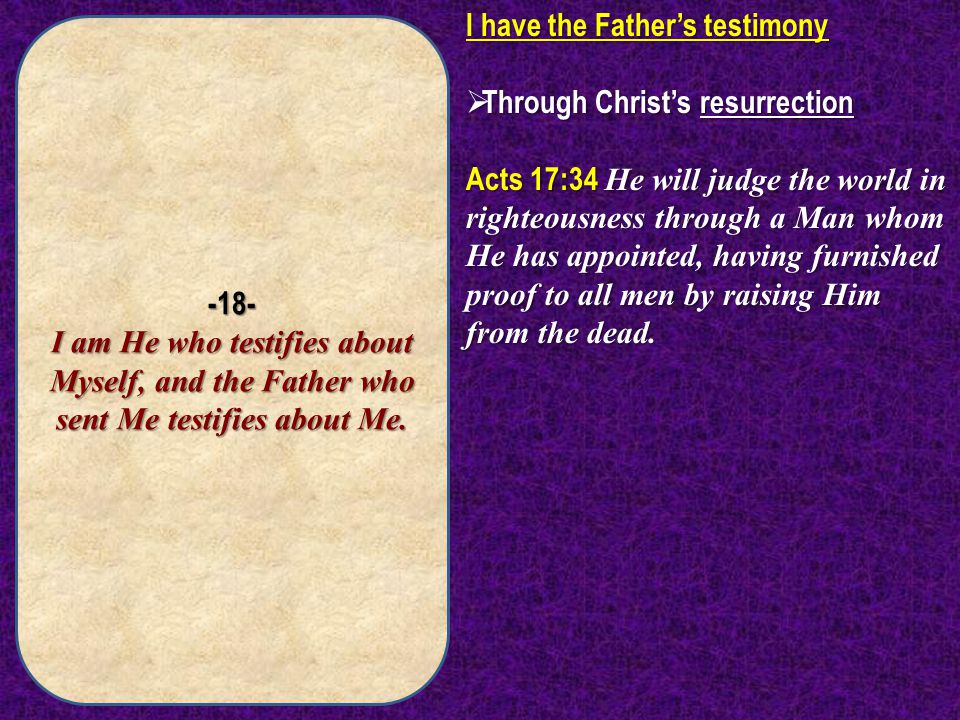 -18- I am He who testifies about Myself, and the Father who sent Me testifies about Me.