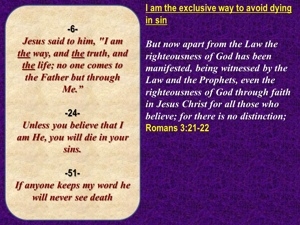 -6- Jesus said to him, I am the way, and the truth, and the life; no one comes to the Father but through Me. -24- Unless you believe that I am He, you will die in your sins.