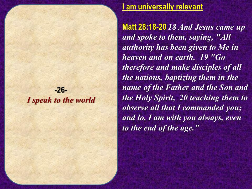 -26- I speak to the world I am universally relevant Matt 28:18-20 18 And Jesus came up and spoke to them, saying,
