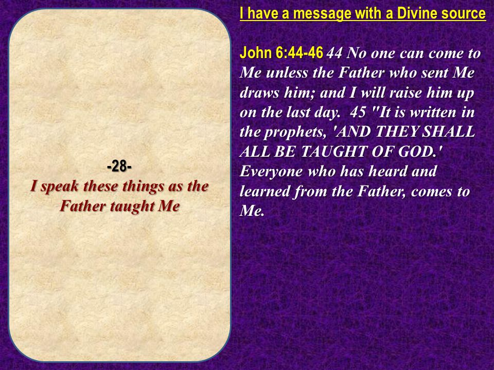 -28- I speak these things as the Father taught Me I have a message with a Divine source John 6:44-46 44 No one can come to Me unless the Father who se