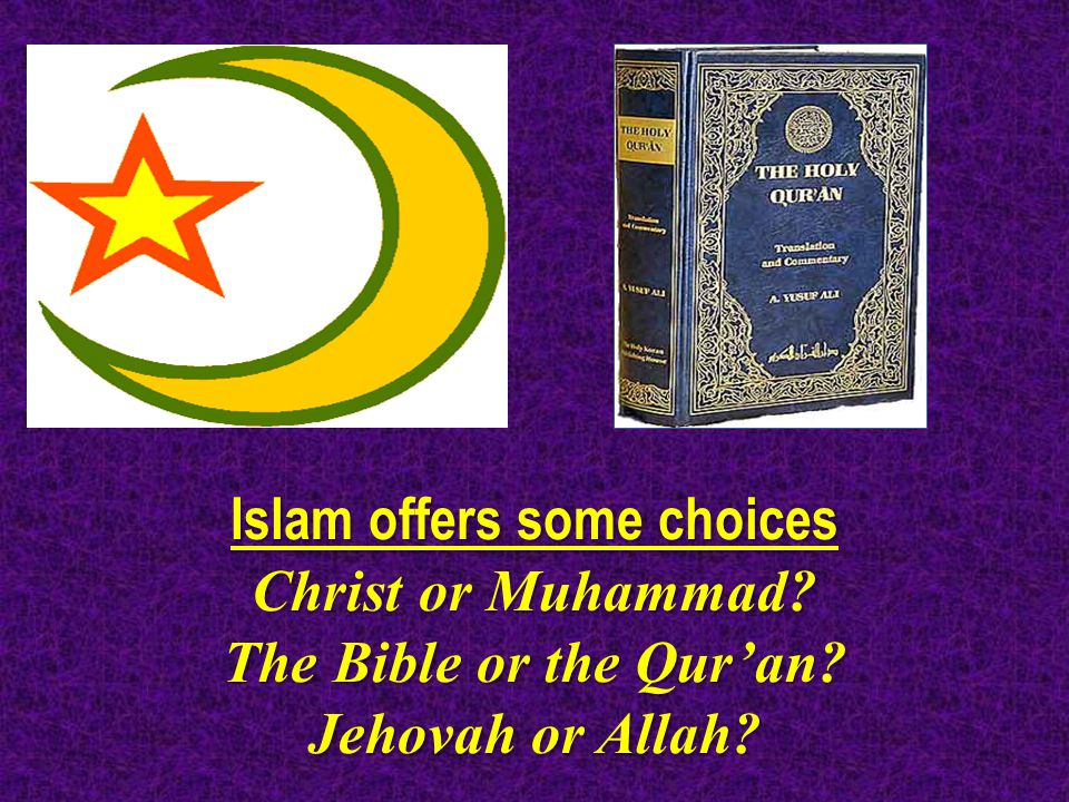 Islam offers some choices Christ or Muhammad The Bible or the Qur'an Jehovah or Allah