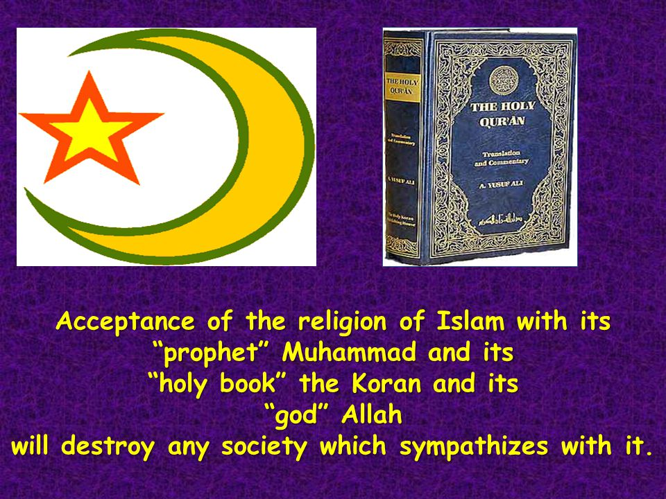 Acceptance of the religion of Islam with its prophet Muhammad and its holy book the Koran and its god Allah will destroy any society which sympathizes with it.