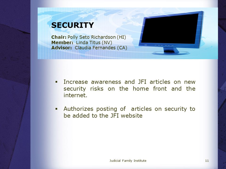 SECURITY Chair: Polly Seto Richardson (HI) Member: Linda Titus (NV) Advisor: Claudia Fernandes (CA)  Increase awareness and JFI articles on new security risks on the home front and the internet.