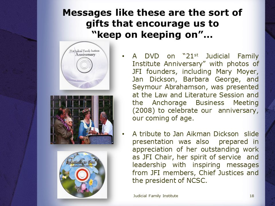 Judicial Family Institute18 A DVD on 21 st Judicial Family Institute Anniversary with photos of JFI founders, including Mary Moyer, Jan Dickson, Barbara George, and Seymour Abrahamson, was presented at the Law and Literature Session and the Anchorage Business Meeting (2008) to celebrate our anniversary, our coming of age.