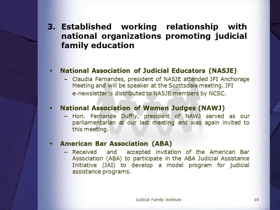 3.Established working relationship with national organizations promoting judicial family education  National Association of Judicial Educators (NASJE) −Claudia Fernandes, president of NASJE attended JFI Anchorage Meeting and will be speaker at the Scottsdale meeting.
