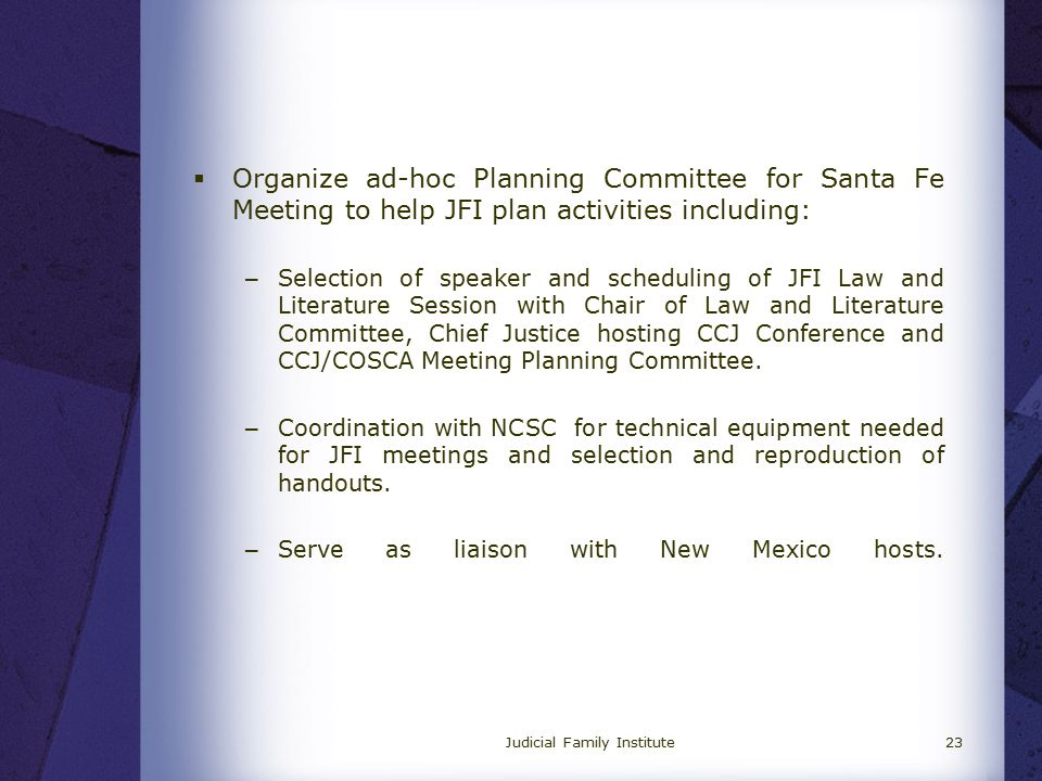Judicial Family Institute23  Organize ad-hoc Planning Committee for Santa Fe Meeting to help JFI plan activities including: – Selection of speaker and scheduling of JFI Law and Literature Session with Chair of Law and Literature Committee, Chief Justice hosting CCJ Conference and CCJ/COSCA Meeting Planning Committee.