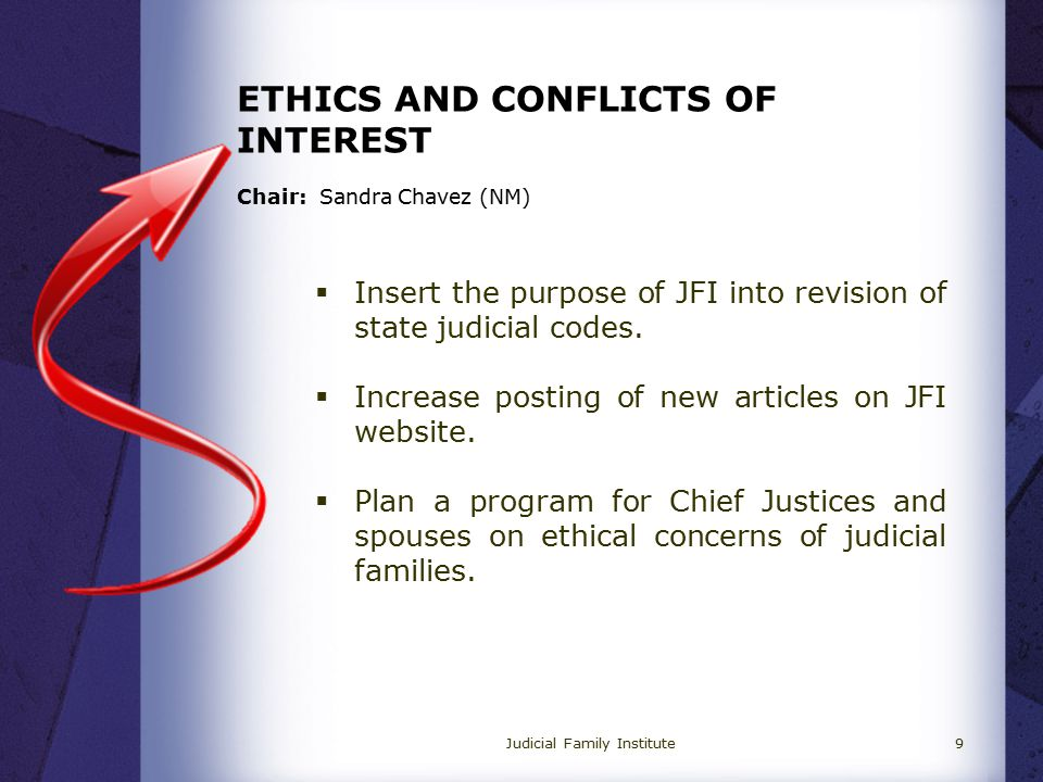 ETHICS AND CONFLICTS OF INTEREST Chair: Sandra Chavez (NM)  Insert the purpose of JFI into revision of state judicial codes.